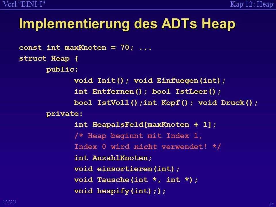 Kap 12: HeapVorl EINI-I 35 1.2.2001 Implementierung des ADTs Heap const int maxKnoten = 70;...