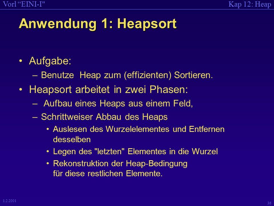 Kap 12: HeapVorl EINI-I 36 1.2.2001 Anwendung 1: Heapsort Aufgabe: –Benutze Heap zum (effizienten) Sortieren.