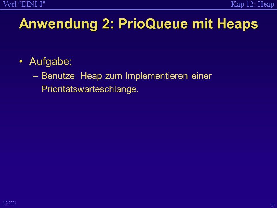 Kap 12: HeapVorl EINI-I 38 1.2.2001 Anwendung 2: PrioQueue mit Heaps Aufgabe: –Benutze Heap zum Implementieren einer Prioritätswarteschlange.