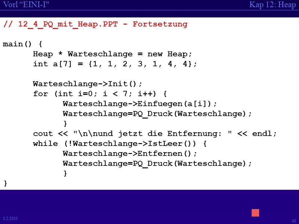 Kap 12: HeapVorl EINI-I 39 1.2.2001 // 12_4_PQ_mit_Heap.PPT #include #include 12_2_ADT_Heap.cpp Heap * PQ_Druck (Heap *); // Prototypen // Implementierungen Heap * PQ_Druck (Heap *Warteschlange){ int WurzelBeschriftung; Heap * Warteschlange2 = new Heap; Warteschlange2->Init(); while (!Warteschlange->IstLeer()) { WurzelBeschriftung=Warteschlange->Entfernen(); cout << WurzelBeschriftung << , ; Warteschlange2->Einfuegen(WurzelBeschriftung); } cout << endl; return Warteschlange2; }
