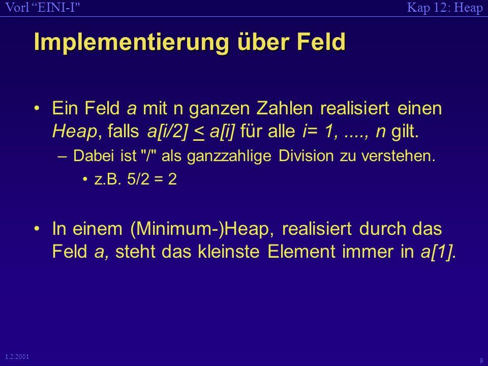 Kap 12: HeapVorl EINI-I 8 1.2.2001 Implementierung über Feld Beziehung: Baum- Feld-Darstellung : –Der Inhalt des i-ten Knotens in der Baumdarstellung wird im i-ten Feldelement abgelegt.