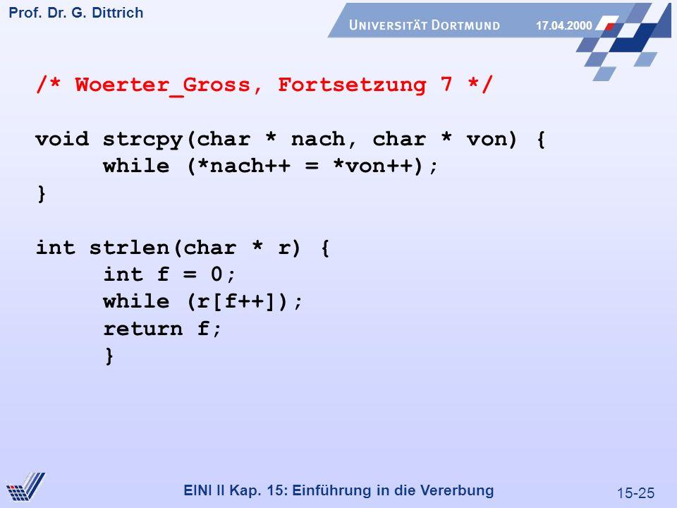 15-25 Prof. Dr. G. Dittrich 17.04.2000 EINI II Kap. 15: Einführung in die Vererbung /* Woerter_Gross, Fortsetzung 7 */ void strcpy(char * nach, char *