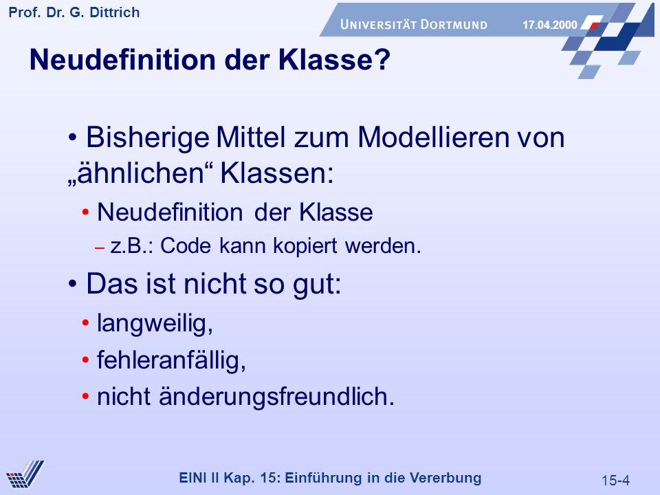 15-4 Prof. Dr. G. Dittrich 17.04.2000 EINI II Kap. 15: Einführung in die Vererbung Neudefinition der Klasse? Bisherige Mittel zum Modellieren von ähnl