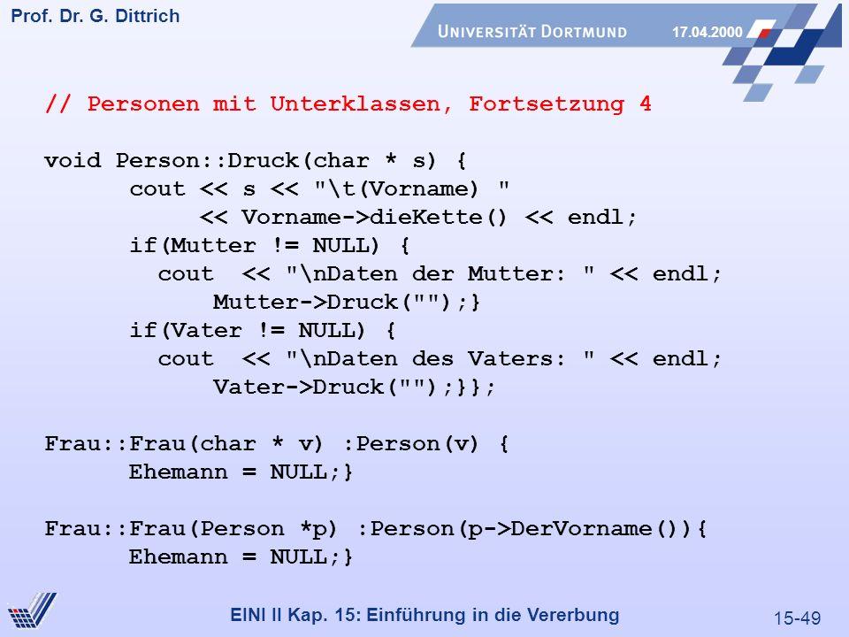 15-49 Prof. Dr. G. Dittrich 17.04.2000 EINI II Kap. 15: Einführung in die Vererbung // Personen mit Unterklassen, Fortsetzung 4 void Person::Druck(cha