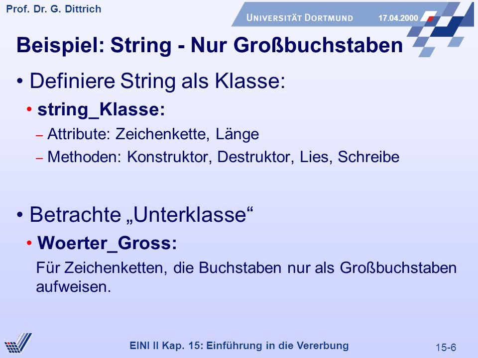 15-6 Prof. Dr. G. Dittrich 17.04.2000 EINI II Kap. 15: Einführung in die Vererbung Beispiel: String - Nur Großbuchstaben Definiere String als Klasse: