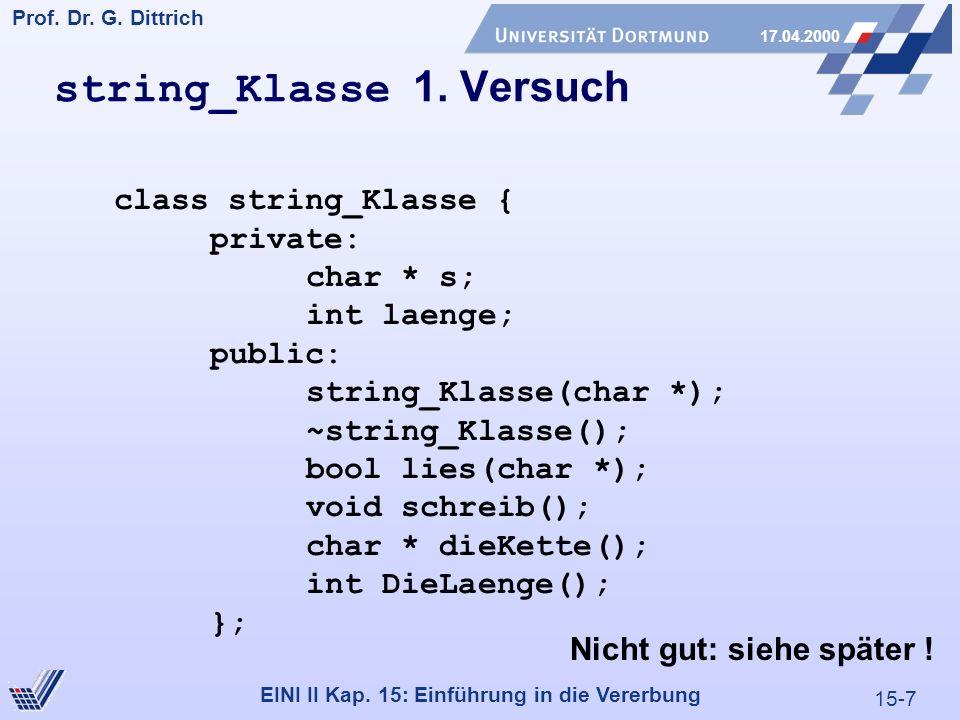 15-7 Prof. Dr. G. Dittrich 17.04.2000 EINI II Kap. 15: Einführung in die Vererbung string_Klasse 1. Versuch class string_Klasse { private: char * s; i