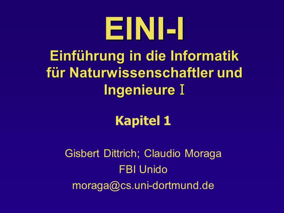 EINI-I Einführung in die Informatik für Naturwissenschaftler und Ingenieure I Kapitel 1 Gisbert Dittrich; Claudio Moraga FBI Unido moraga@cs.uni-dortmund.de