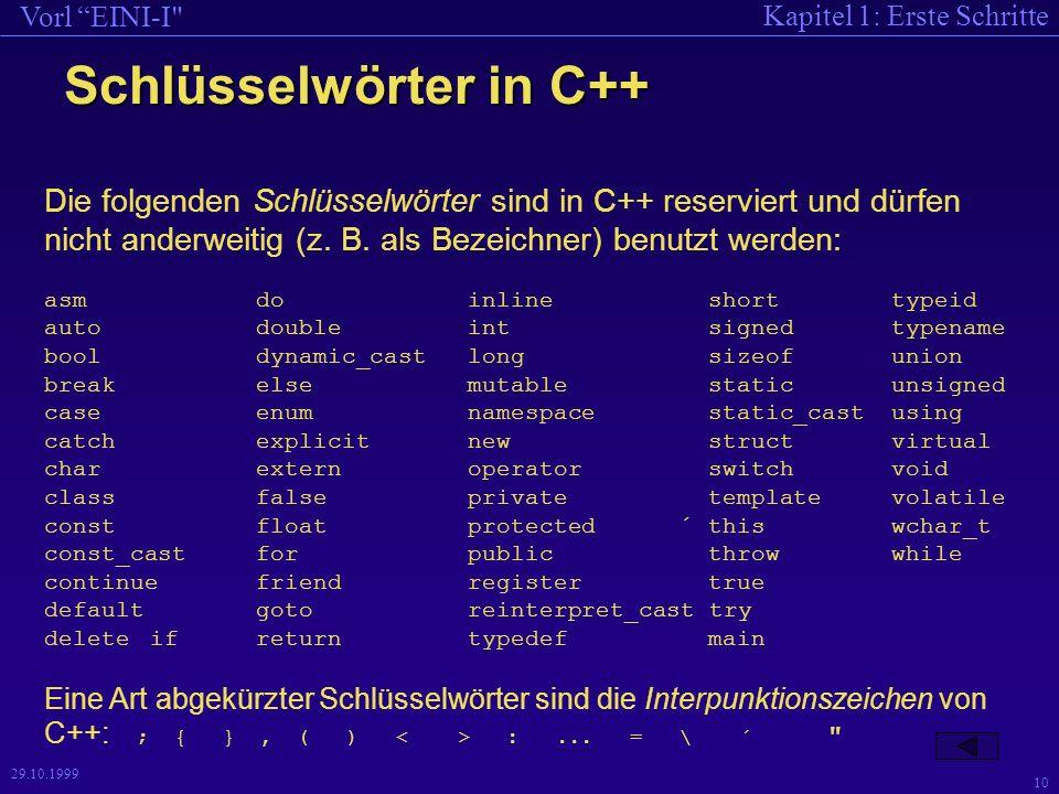 Kapitel 1: Erste Schritte Vorl EINI-I 10 29.10.1999 Schlüsselwörter in C++ Die folgenden Schlüsselwörter sind in C++ reserviert und dürfen nicht anderweitig (z.