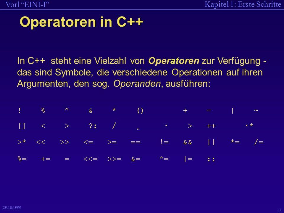 Kapitel 1: Erste Schritte Vorl EINI-I 11 29.10.1999 Operatoren in C++ In C++ steht eine Vielzahl von Operatoren zur Verfügung - das sind Symbole, die verschiedene Operationen auf ihren Argumenten, den sog.