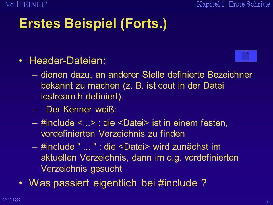 Kapitel 1: Erste Schritte Vorl EINI-I 12 29.10.1999 Header-Dateien: –dienen dazu, an anderer Stelle definierte Bezeichner bekannt zu machen (z.