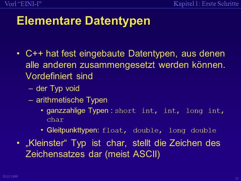 Kapitel 1: Erste Schritte Vorl EINI-I 13 29.10.1999 Elementare Datentypen C++ hat fest eingebaute Datentypen, aus denen alle anderen zusammengesetzt werden können.
