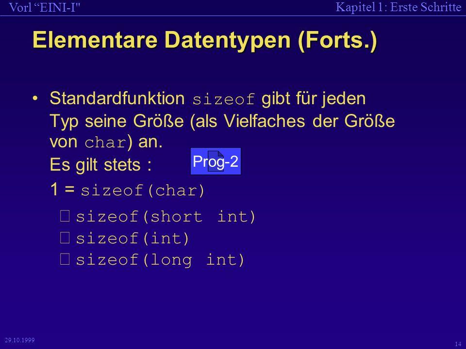 Kapitel 1: Erste Schritte Vorl EINI-I 14 29.10.1999 Elementare Datentypen (Forts.) Standardfunktion sizeof gibt für jeden Typ seine Größe (als Vielfaches der Größe von char ) an.