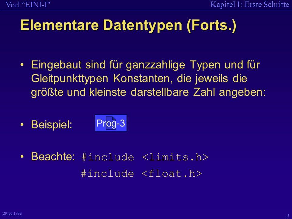 Kapitel 1: Erste Schritte Vorl EINI-I 15 29.10.1999 Elementare Datentypen (Forts.) Eingebaut sind für ganzzahlige Typen und für Gleitpunkttypen Konstanten, die jeweils die größte und kleinste darstellbare Zahl angeben: Beispiel: Beachte: #include #include Prog-3