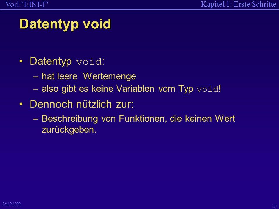 Kapitel 1: Erste Schritte Vorl EINI-I 18 29.10.1999 Datentyp void Datentyp void : –hat leere Wertemenge –also gibt es keine Variablen vom Typ void .