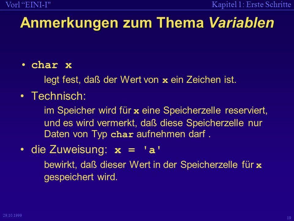 Kapitel 1: Erste Schritte Vorl EINI-I 19 29.10.1999 Anmerkungen zum Thema Variablen char x legt fest, daß der Wert von x ein Zeichen ist.