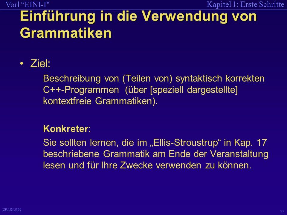 Kapitel 1: Erste Schritte Vorl EINI-I 22 29.10.1999 Einführung in die Verwendung von Grammatiken Ziel: Beschreibung von (Teilen von) syntaktisch korrekten C++-Programmen (über [speziell dargestellte] kontextfreie Grammatiken).
