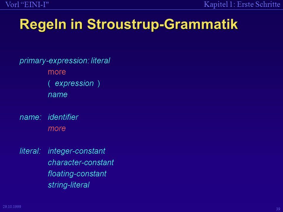Kapitel 1: Erste Schritte Vorl EINI-I 39 29.10.1999 Regeln in Stroustrup-Grammatik primary-expression: literal more ( expression ) name name:identifier more literal:integer-constant character-constant floating-constant string-literal