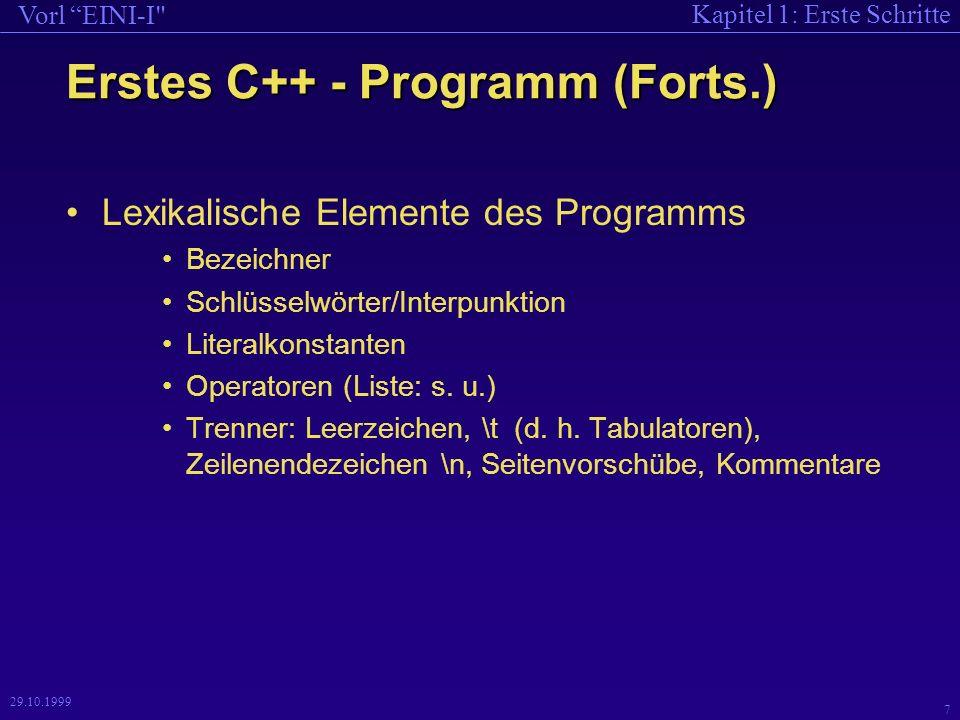 Kapitel 1: Erste Schritte Vorl EINI-I 7 29.10.1999 Erstes C++ - Programm (Forts.) Lexikalische Elemente des Programms Bezeichner Schlüsselwörter/Interpunktion Literalkonstanten Operatoren (Liste: s.