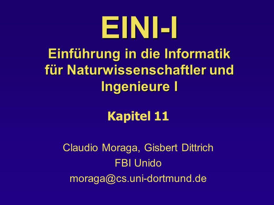 EINI-I Einführung in die Informatik für Naturwissenschaftler und Ingenieure I Kapitel 11 Claudio Moraga, Gisbert Dittrich FBI Unido moraga@cs.uni-dortmund.de