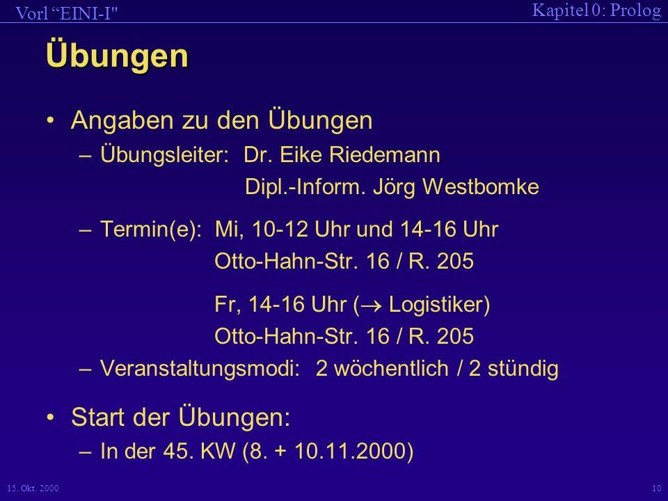 Kapitel 0: Prolog Vorl EINI-I 15.Okt. 200010 Übungen Angaben zu den Übungen –Übungsleiter: Dr.
