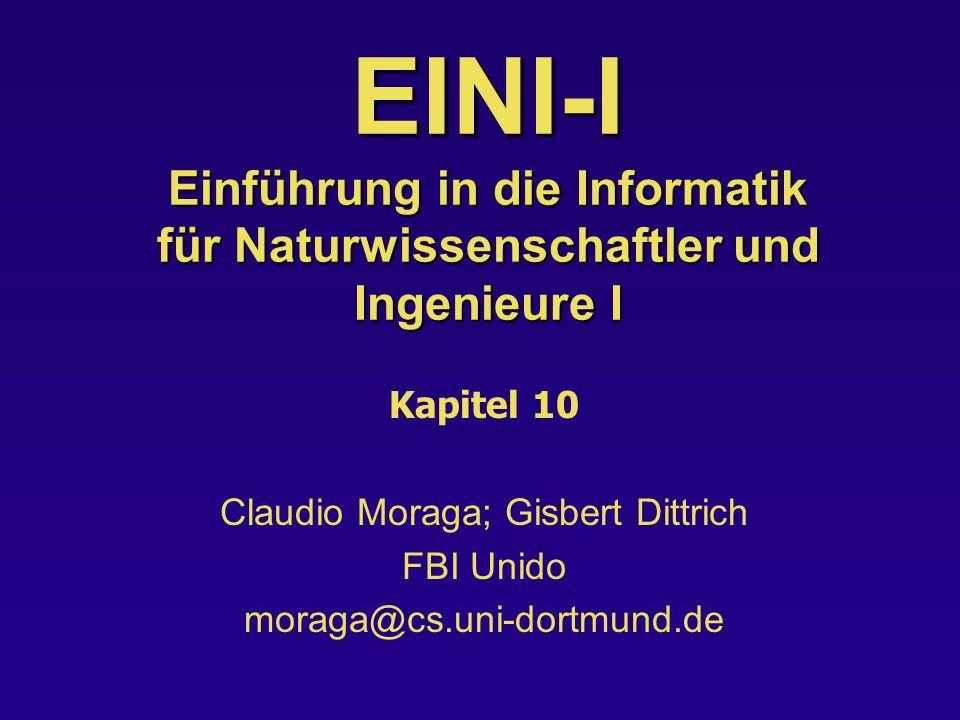 EINI-I Einführung in die Informatik für Naturwissenschaftler und Ingenieure I Kapitel 10 Claudio Moraga; Gisbert Dittrich FBI Unido moraga@cs.uni-dortmund.de