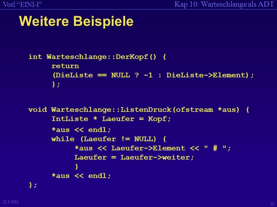 Kap 10: Warteschlange als ADT Vorl EINI-I 10 22.1.2001 Weitere Beispiele int Warteschlange::DerKopf() { return (DieListe == NULL .
