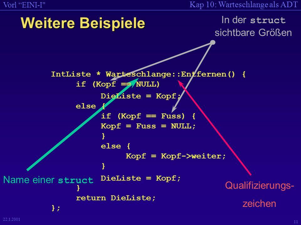 Kap 10: Warteschlange als ADT Vorl EINI-I 11 22.1.2001 Weitere Beispiele IntListe * Warteschlange::Entfernen() { if (Kopf == NULL) DieListe = Kopf; else { if (Kopf == Fuss) { Kopf = Fuss = NULL; } else { Kopf = Kopf->weiter; } DieListe = Kopf; } return DieListe; }; Name einer struct Qualifizierungs- zeichen In der struct sichtbare Größen