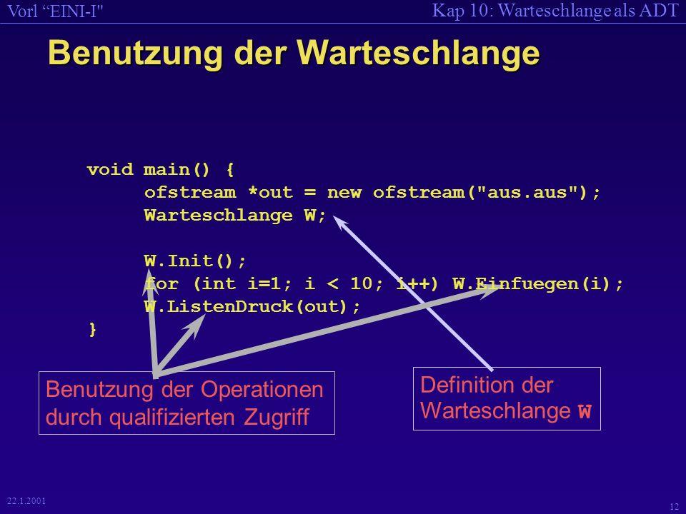 Kap 10: Warteschlange als ADT Vorl EINI-I 12 22.1.2001 Benutzung der Warteschlange Definition der Warteschlange W Benutzung der Operationen durch qualifizierten Zugriff void main() { ofstream *out = new ofstream( aus.aus ); Warteschlange W; W.Init(); for (int i=1; i < 10; i++) W.Einfuegen(i); W.ListenDruck(out); }