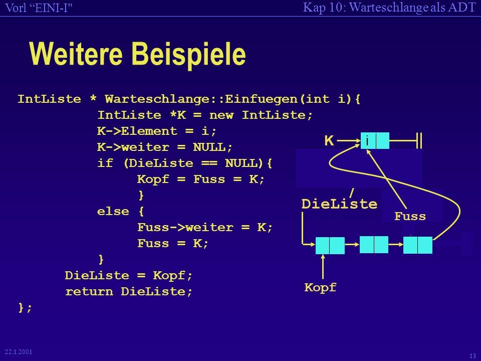 Kap 10: Warteschlange als ADT Vorl EINI-I 13 22.1.2001 IntListe * Warteschlange::Einfuegen(int i){ IntListe *K = new IntListe; K->Element = i; K->weiter = NULL; if (DieListe == NULL){ Kopf = Fuss = K; } else { Fuss->weiter = K; Fuss = K; } DieListe = Kopf; return DieListe; }; Weitere Beispiele iK DieListe Kopf Fuss Kopf Fuss