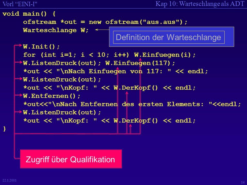 Kap 10: Warteschlange als ADT Vorl EINI-I 14 22.1.2001 Zugriff über Qualifikation void main() { ofstream *out = new ofstream( aus.aus ); Warteschlange W; W.Init(); for (int i=1; i < 10; i++) W.Einfuegen(i); W.ListenDruck(out); W.Einfuegen(117); *out << \nNach Einfuegen von 117: << endl; W.ListenDruck(out); *out << \nKopf: << W.DerKopf() << endl; W.Entfernen(); *out<< \nNach Entfernen des ersten Elements: <<endl; W.ListenDruck(out); *out << \nKopf: << W.DerKopf() << endl; } Definition der Warteschlange