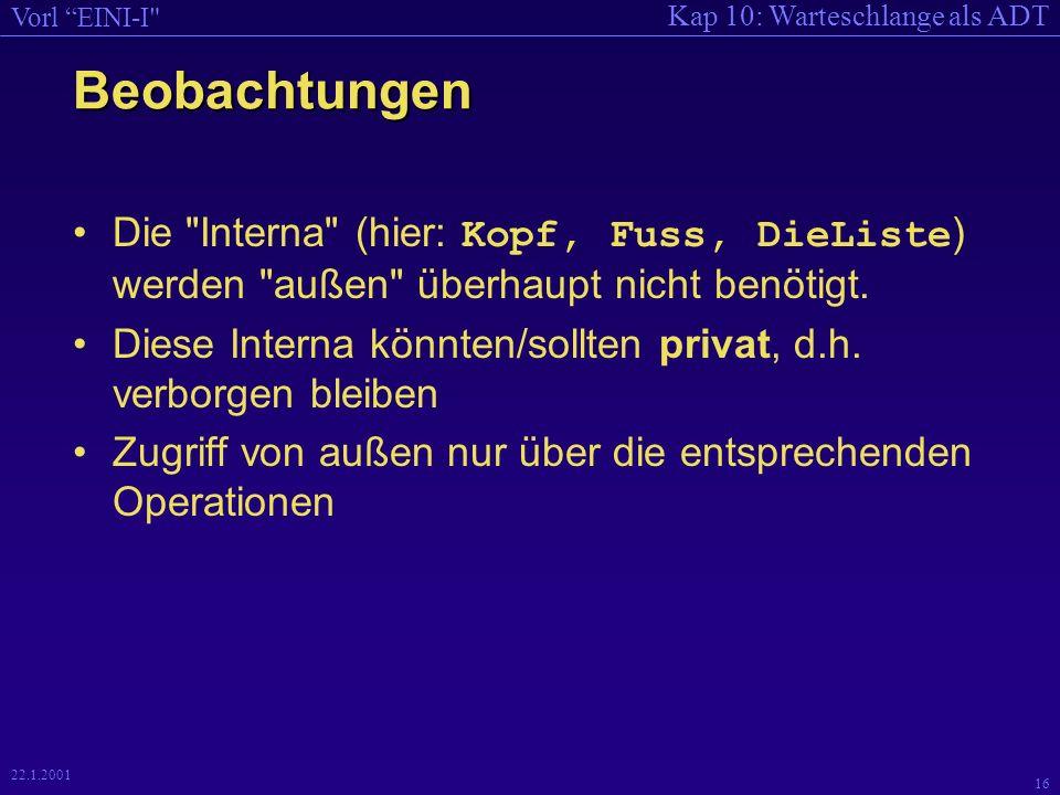 Kap 10: Warteschlange als ADT Vorl EINI-I 16 22.1.2001 Beobachtungen Die Interna (hier: Kopf, Fuss, DieListe ) werden außen überhaupt nicht benötigt.