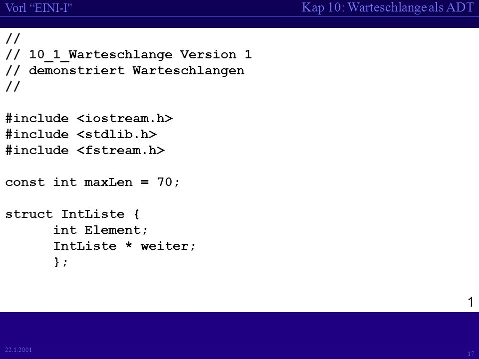 Kap 10: Warteschlange als ADT Vorl EINI-I 17 22.1.2001 // // 10_1_Warteschlange Version 1 // demonstriert Warteschlangen // #include const int maxLen = 70; struct IntListe { int Element; IntListe * weiter; }; 1