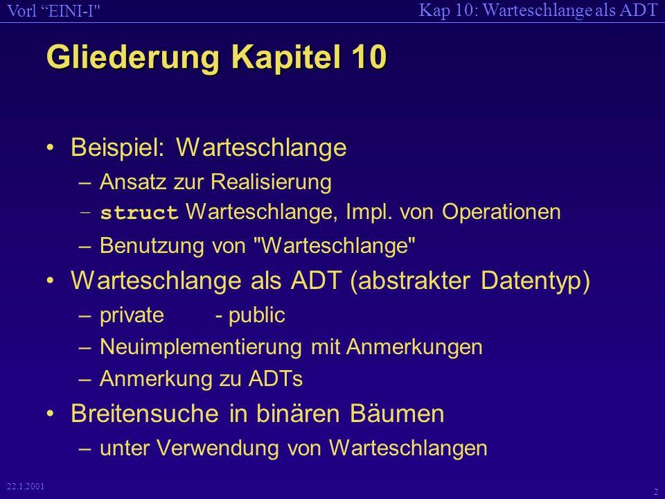 Kap 10: Warteschlange als ADT Vorl EINI-I 2 22.1.2001 Gliederung Kapitel 10 Beispiel: Warteschlange –Ansatz zur Realisierung –struct Warteschlange, Impl.