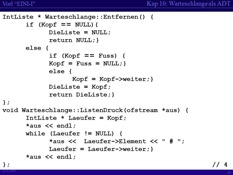 Kap 10: Warteschlange als ADT Vorl EINI-I 20 22.1.2001 IntListe * Warteschlange::Entfernen() { if (Kopf == NULL){ DieListe = NULL; return NULL;} else { if (Kopf == Fuss) { Kopf = Fuss = NULL;} else { Kopf = Kopf->weiter;} DieListe = Kopf; return DieListe;} }; void Warteschlange::ListenDruck(ofstream *aus) { IntListe * Laeufer = Kopf; *aus << endl; while (Laeufer != NULL) { *aus Element << # ; Laeufer = Laeufer->weiter;} *aus << endl; };// 4