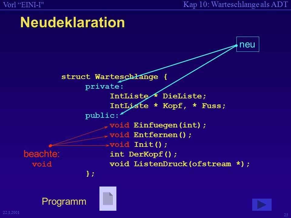 Kap 10: Warteschlange als ADT Vorl EINI-I 25 22.1.2001 Neudeklaration struct Warteschlange { private: IntListe * DieListe; IntListe * Kopf, * Fuss; public: void Einfuegen(int); void Entfernen(); void Init(); int DerKopf(); void ListenDruck(ofstream *); }; neu beachte: void Programm