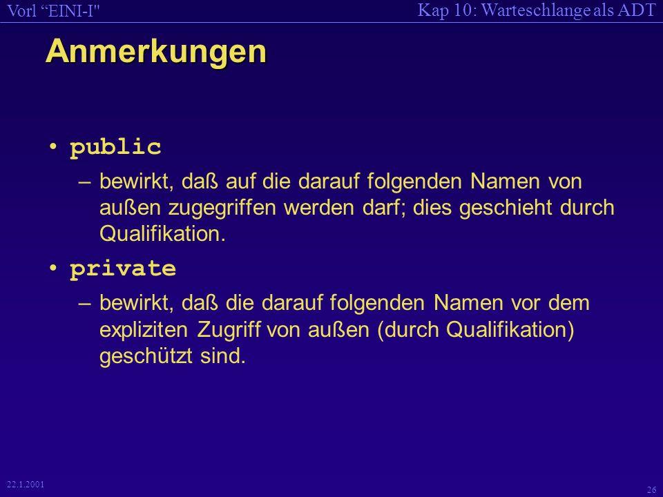 Kap 10: Warteschlange als ADT Vorl EINI-I 26 22.1.2001 Anmerkungen public –bewirkt, daß auf die darauf folgenden Namen von außen zugegriffen werden darf; dies geschieht durch Qualifikation.