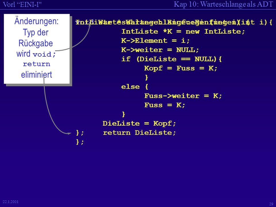 Kap 10: Warteschlange als ADT Vorl EINI-I 29 22.1.2001 void Warteschlange::Einfuegen(int i) { IntListe *K = new IntListe; K->Element = i; K->weiter = NULL; if (DieListe == NULL){ Kopf = Fuss = K; } else { Fuss->weiter = K; Fuss = K; } DieListe = Kopf; }; Änderungen: Typ der Rückgabe wird void ; return eliminiert Änderungen: Typ der Rückgabe wird void ; return eliminiert IntListe * Warteschlange::Einfuegen(int i){ IntListe *K = new IntListe; K->Element = i; K->weiter = NULL; if (DieListe == NULL){ Kopf = Fuss = K; } else { Fuss->weiter = K; Fuss = K; } DieListe = Kopf; return DieListe; };