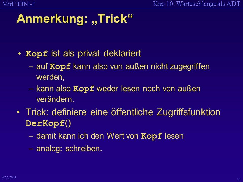 Kap 10: Warteschlange als ADT Vorl EINI-I 30 22.1.2001 Anmerkung: Trick Kopf ist als privat deklariert –auf Kopf kann also von außen nicht zugegriffen werden, –kann also Kopf weder lesen noch von außen verändern.