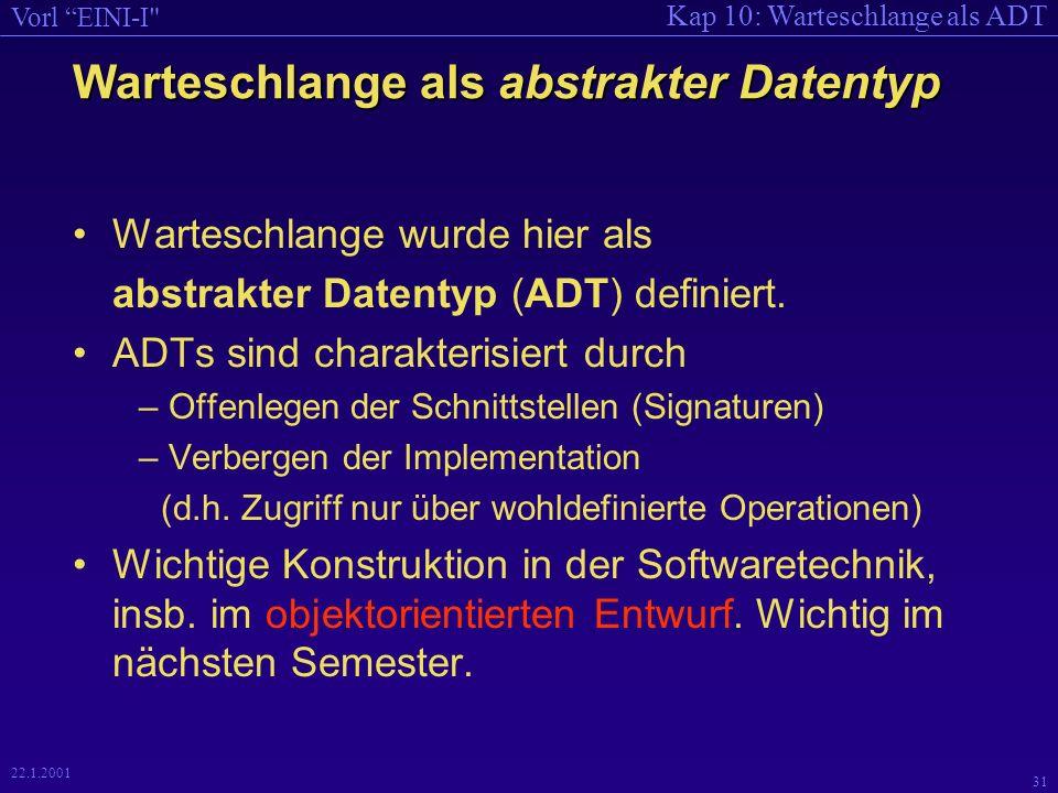 Kap 10: Warteschlange als ADT Vorl EINI-I 31 22.1.2001 Warteschlange als abstrakter Datentyp Warteschlange wurde hier als abstrakter Datentyp (ADT) definiert.