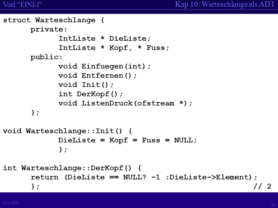 Kap 10: Warteschlange als ADT Vorl EINI-I 33 22.1.2001 struct Warteschlange { private: IntListe * DieListe; IntListe * Kopf, * Fuss; public: void Einfuegen(int); void Entfernen(); void Init(); int DerKopf(); void ListenDruck(ofstream *); }; void Warteschlange::Init() { DieListe = Kopf = Fuss = NULL; }; int Warteschlange::DerKopf() { return (DieListe == NULL.