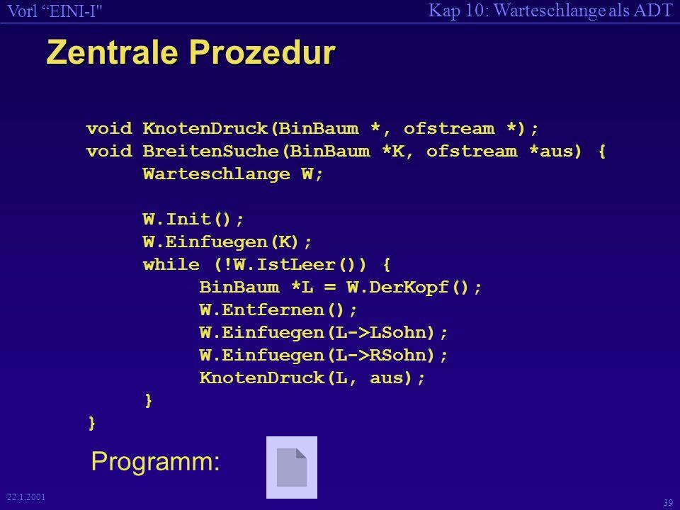 Kap 10: Warteschlange als ADT Vorl EINI-I 39 22.1.2001 Zentrale Prozedur void KnotenDruck(BinBaum *, ofstream *); void BreitenSuche(BinBaum *K, ofstream *aus) { Warteschlange W; W.Init(); W.Einfuegen(K); while (!W.IstLeer()) { BinBaum *L = W.DerKopf(); W.Entfernen(); W.Einfuegen(L->LSohn); W.Einfuegen(L->RSohn); KnotenDruck(L, aus); } } Programm: