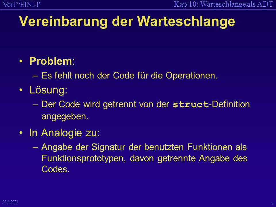 Kap 10: Warteschlange als ADT Vorl EINI-I 7 22.1.2001 Vereinbarung der Warteschlange Problem: –Es fehlt noch der Code für die Operationen.