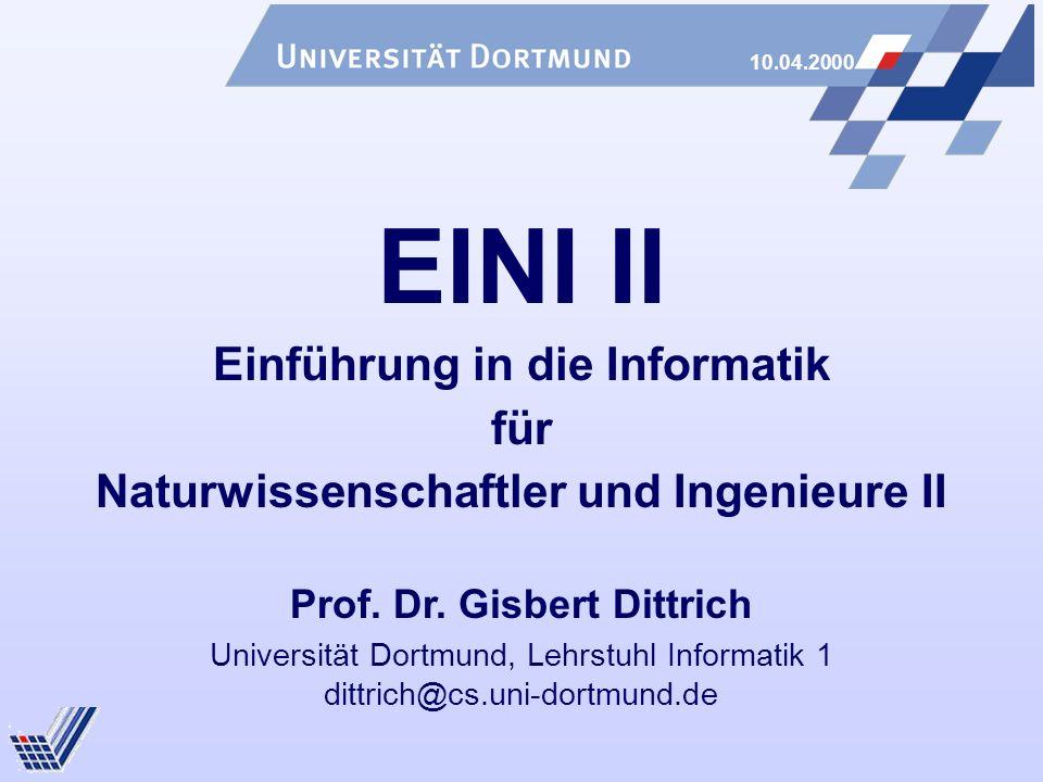 10.04.2000 Universität Dortmund, Lehrstuhl Informatik 1 dittrich@cs.uni-dortmund.de EINI II Einführung in die Informatik für Naturwissenschaftler und Ingenieure II Prof.