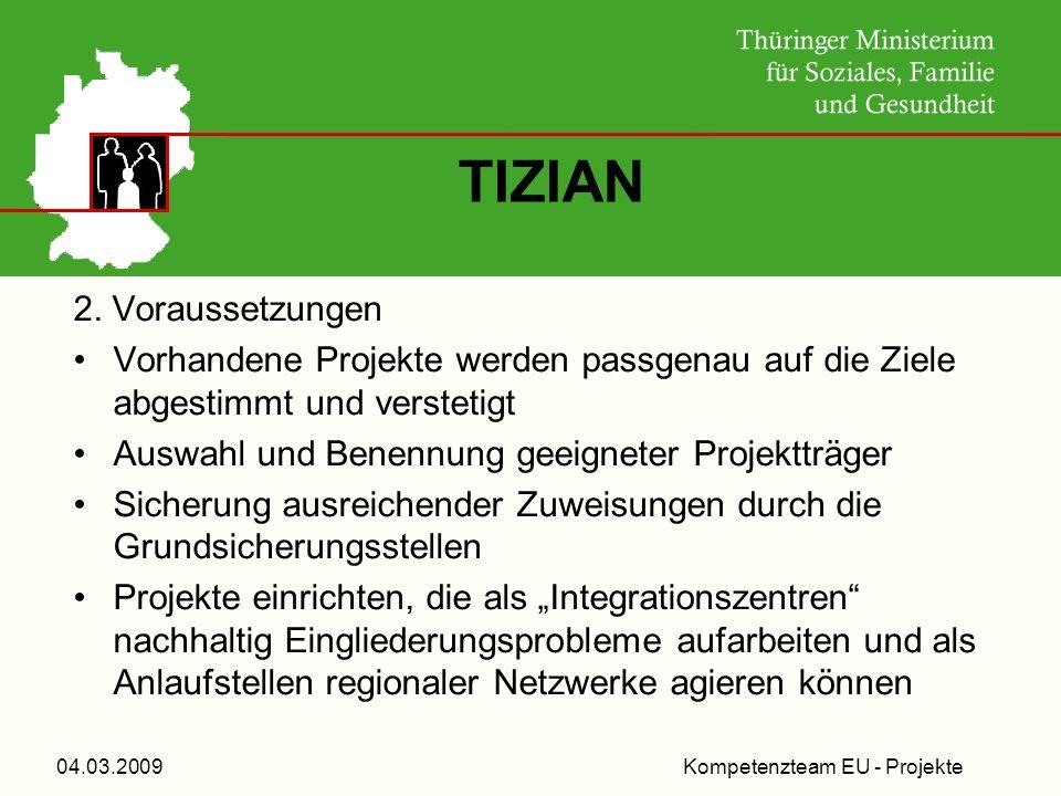 Kompetenzteam EU - Projekte04.03.2009 TIZIAN 2. Voraussetzungen Vorhandene Projekte werden passgenau auf die Ziele abgestimmt und verstetigt Auswahl u