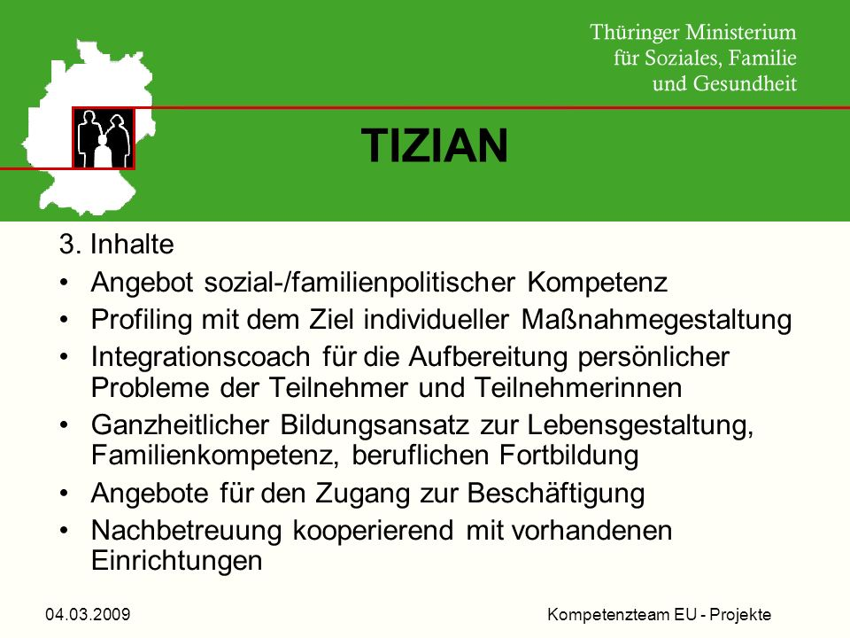 Kompetenzteam EU - Projekte04.03.2009 TIZIAN 3. Inhalte Angebot sozial-/familienpolitischer Kompetenz Profiling mit dem Ziel individueller Maßnahmeges