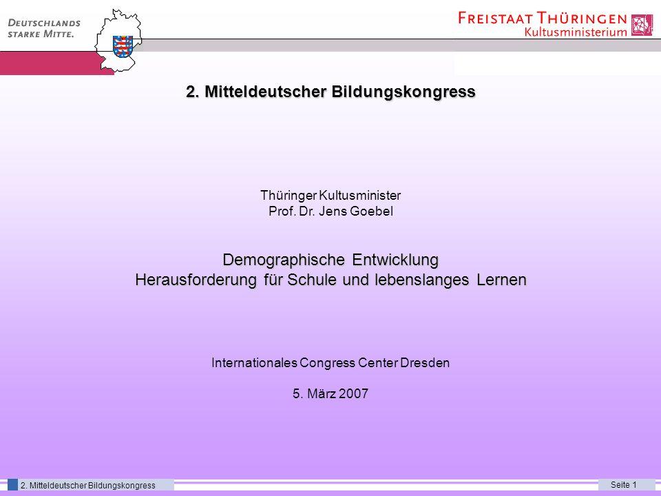 Seite 1 2. Mitteldeutscher Bildungskongress Thüringer Kultusminister Prof. Dr. Jens Goebel Demographische Entwicklung Herausforderung für Schule und l
