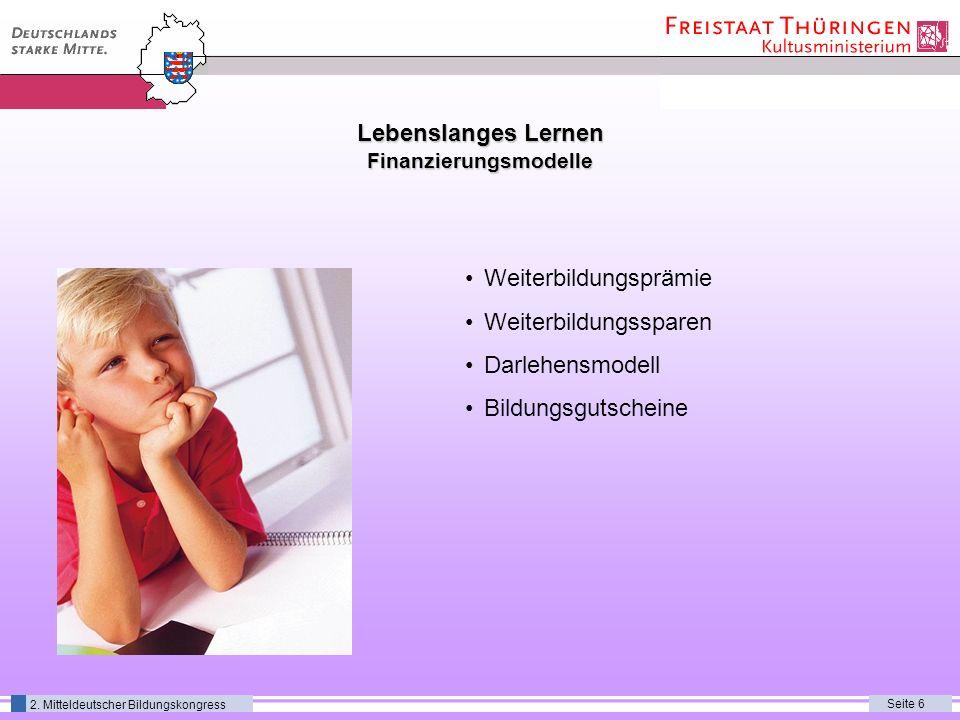 Seite 6 2. Mitteldeutscher Bildungskongress Lebenslanges Lernen Finanzierungsmodelle Weiterbildungsprämie Weiterbildungssparen Darlehensmodell Bildung