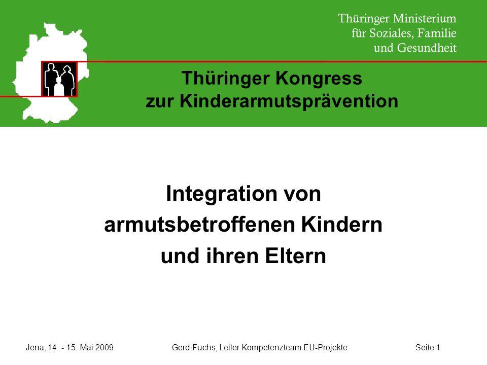 Jena, 14. - 15. Mai 2009 Gerd Fuchs, Leiter Kompetenzteam EU-Projekte Seite 1 Thüringer Kongress zur Kinderarmutsprävention Integration von armutsbetr