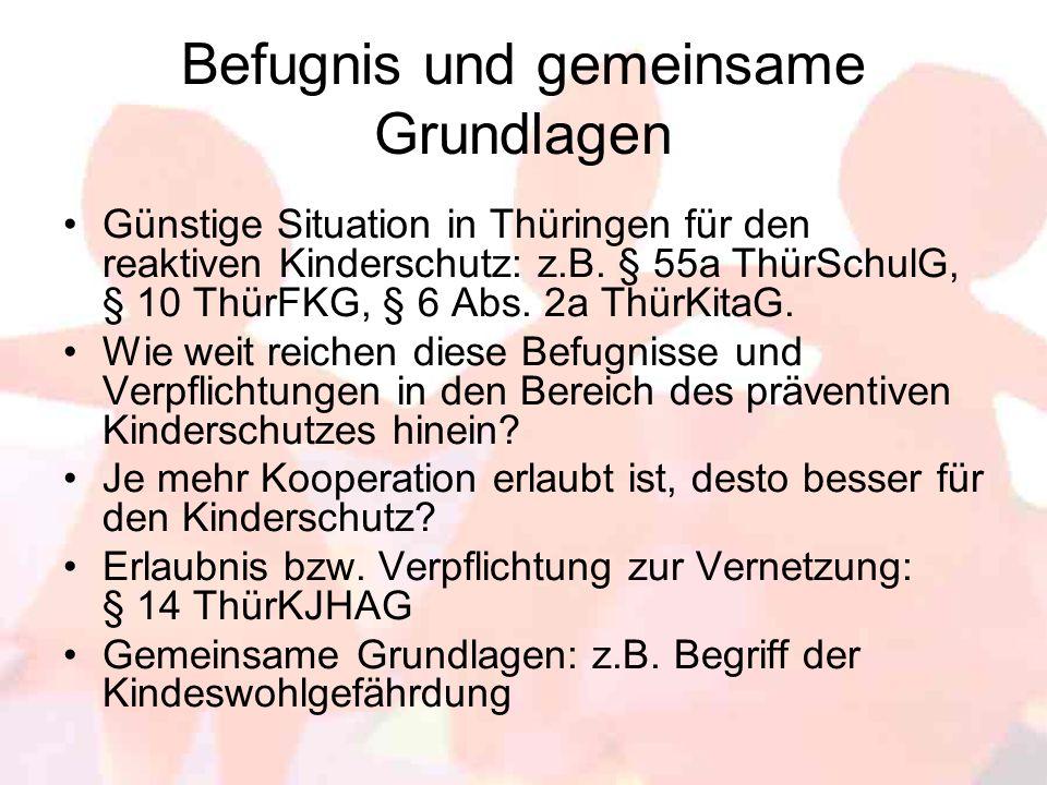 Befugnis und gemeinsame Grundlagen Günstige Situation in Thüringen für den reaktiven Kinderschutz: z.B. § 55a ThürSchulG, § 10 ThürFKG, § 6 Abs. 2a Th