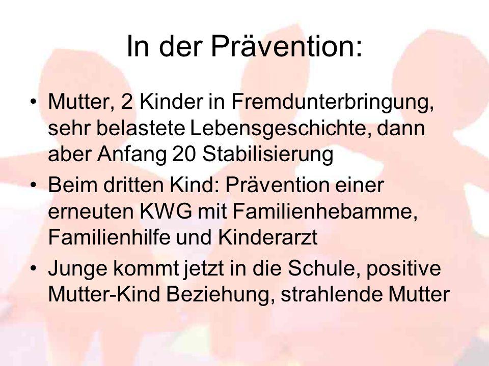 In der Prävention: Mutter, 2 Kinder in Fremdunterbringung, sehr belastete Lebensgeschichte, dann aber Anfang 20 Stabilisierung Beim dritten Kind: Präv